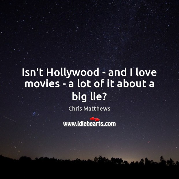 Isn't Hollywood – and I love movies – a lot of it about a big lie? Chris Matthews Picture Quote