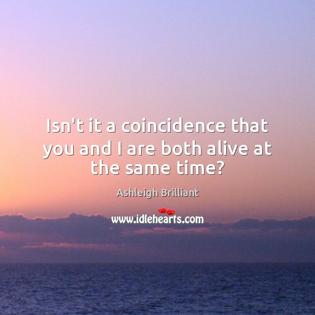 Isn't it a coincidence that you and I are both alive at the same time? Image