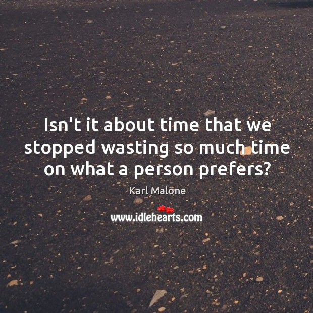 Isn't it about time that we stopped wasting so much time on what a person prefers? Image