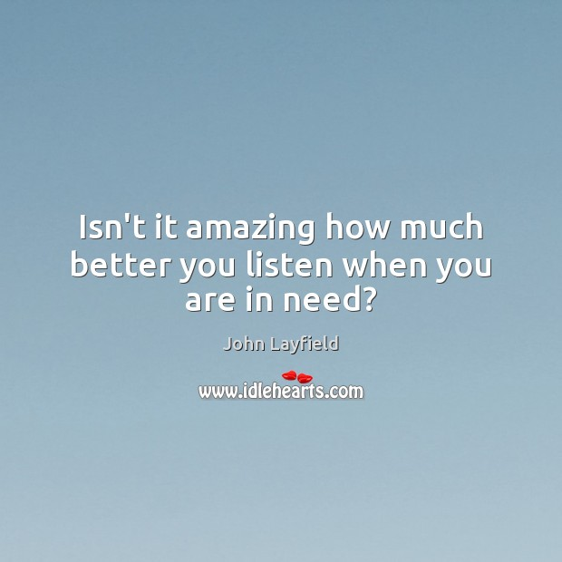 Isn't it amazing how much better you listen when you are in need? Image
