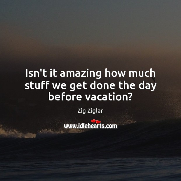 Isn't it amazing how much stuff we get done the day before vacation? Zig Ziglar Picture Quote