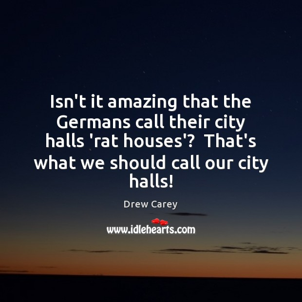 Isn't it amazing that the Germans call their city halls 'rat houses'? Drew Carey Picture Quote
