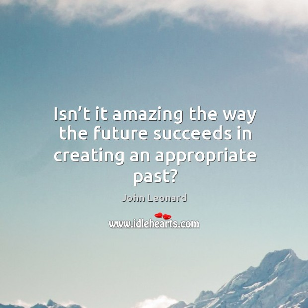 Isn't it amazing the way the future succeeds in creating an appropriate past? John Leonard Picture Quote