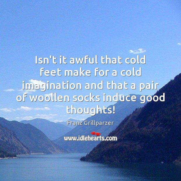 Isn't it awful that cold feet make for a cold imagination and Franz Grillparzer Picture Quote