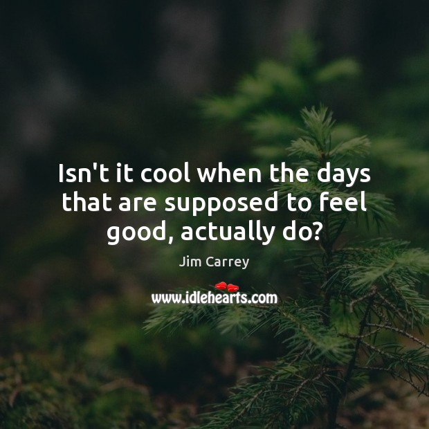 Isn't it cool when the days that are supposed to feel good, actually do? Jim Carrey Picture Quote
