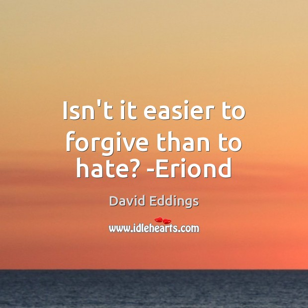 Isn't it easier to forgive than to hate? -Eriond David Eddings Picture Quote