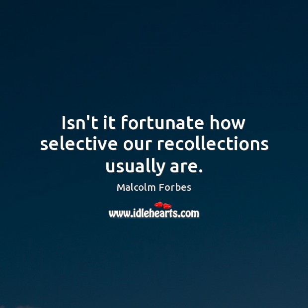 Isn't it fortunate how selective our recollections usually are. Malcolm Forbes Picture Quote