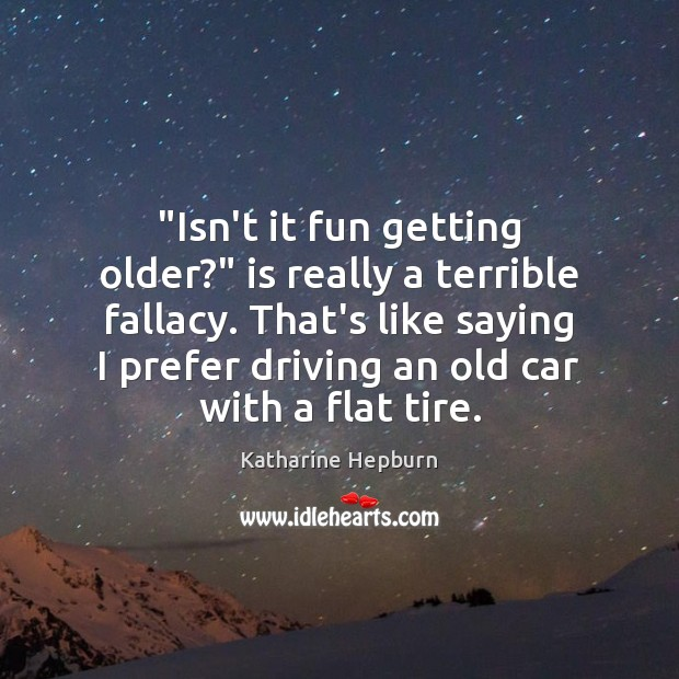 """Isn't it fun getting older?"" is really a terrible fallacy. That's like Katharine Hepburn Picture Quote"
