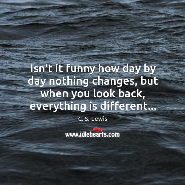 Isn't it funny how day by day nothing changes, but when you Image