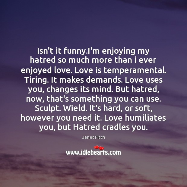 Isn't it funny.I'm enjoying my hatred so much more than i Image
