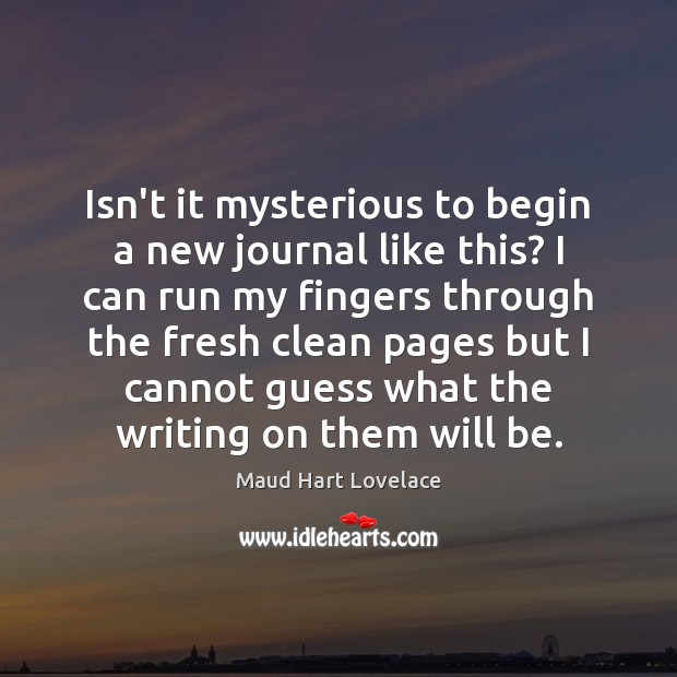Isn't it mysterious to begin a new journal like this? I can Image