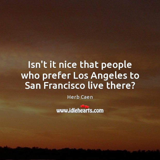 Image, Isn't it nice that people who prefer Los Angeles to San Francisco live there?