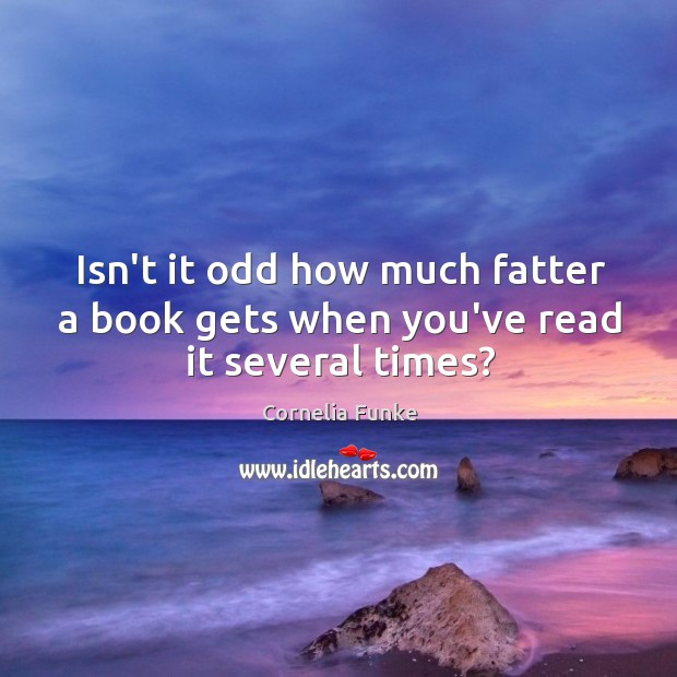 Isn't it odd how much fatter a book gets when you've read it several times? Image