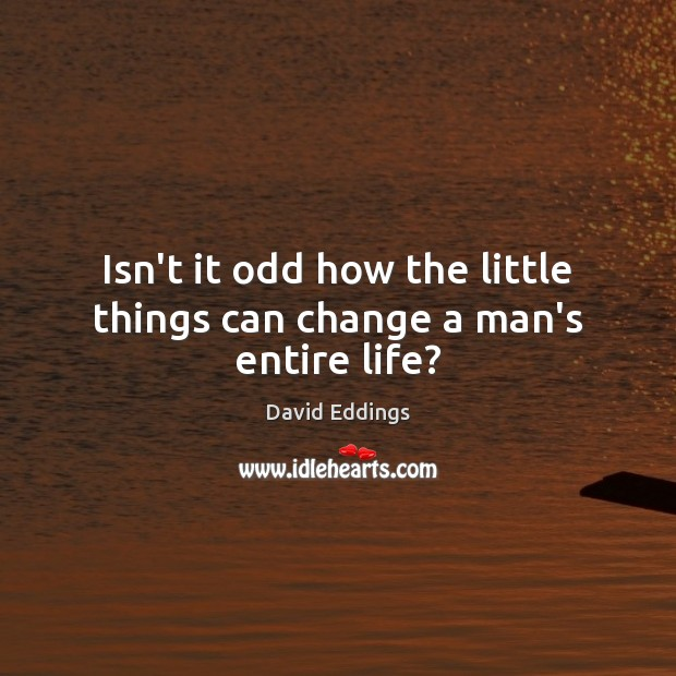 Isn't it odd how the little things can change a man's entire life? David Eddings Picture Quote