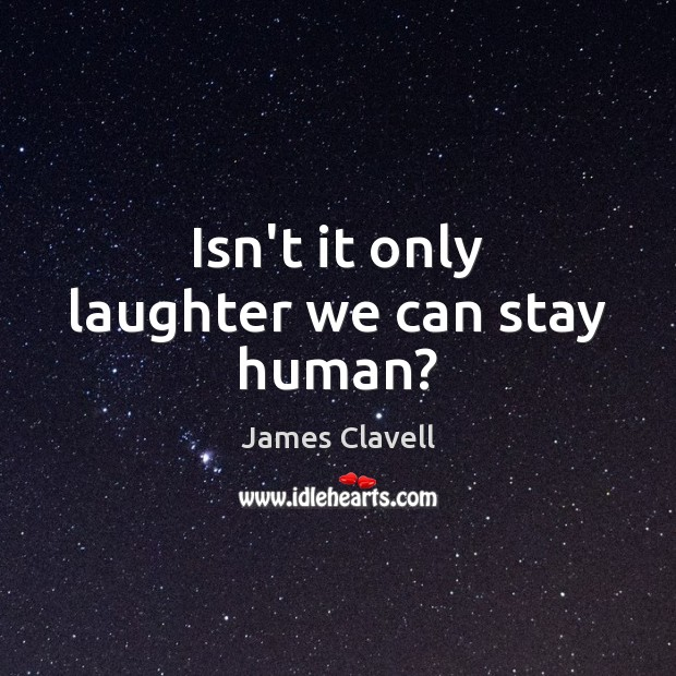 Isn't it only laughter we can stay human? James Clavell Picture Quote