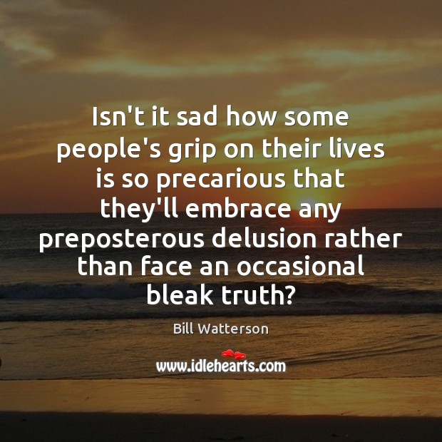 Isn't it sad how some people's grip on their lives is so Bill Watterson Picture Quote