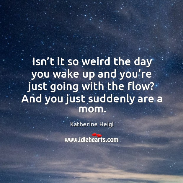 Isn't it so weird the day you wake up and you're just going with the flow? and you just suddenly are a mom. Image
