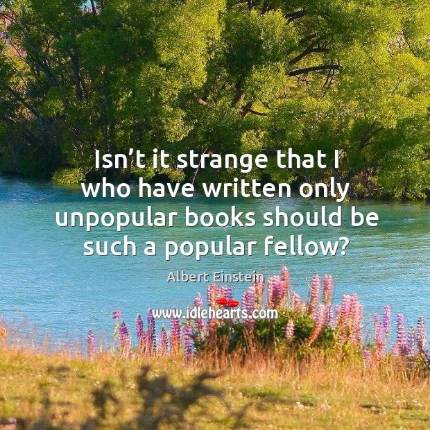 Isn't it strange that I who have written only unpopular books should be such a popular fellow? Image