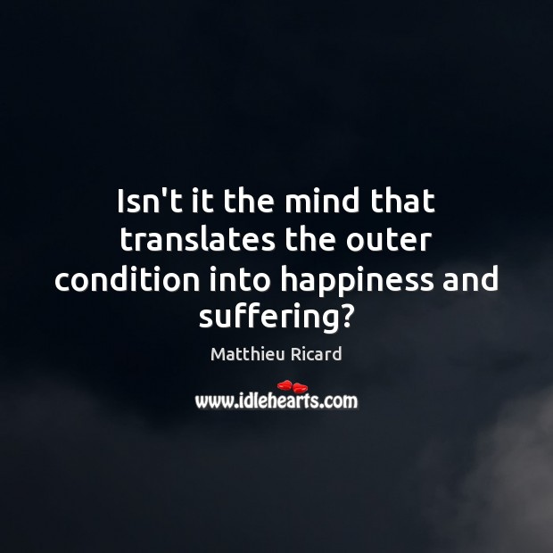 Isn't it the mind that translates the outer condition into happiness and suffering? Matthieu Ricard Picture Quote