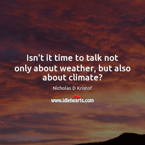 Isn't it time to talk not only about weather, but also about climate? Nicholas D Kristof Picture Quote