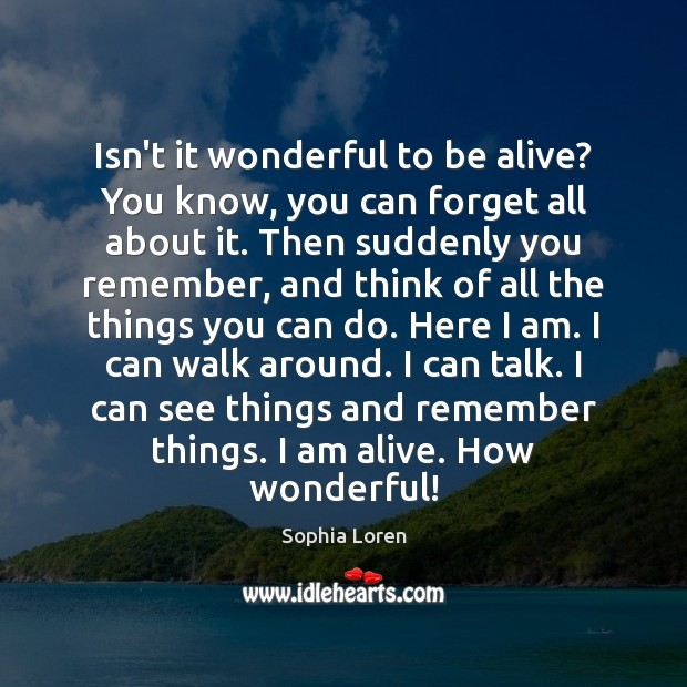 Isn't it wonderful to be alive? You know, you can forget all Sophia Loren Picture Quote