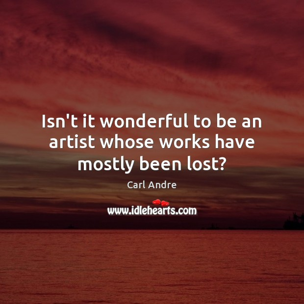 Isn't it wonderful to be an artist whose works have mostly been lost? Carl Andre Picture Quote
