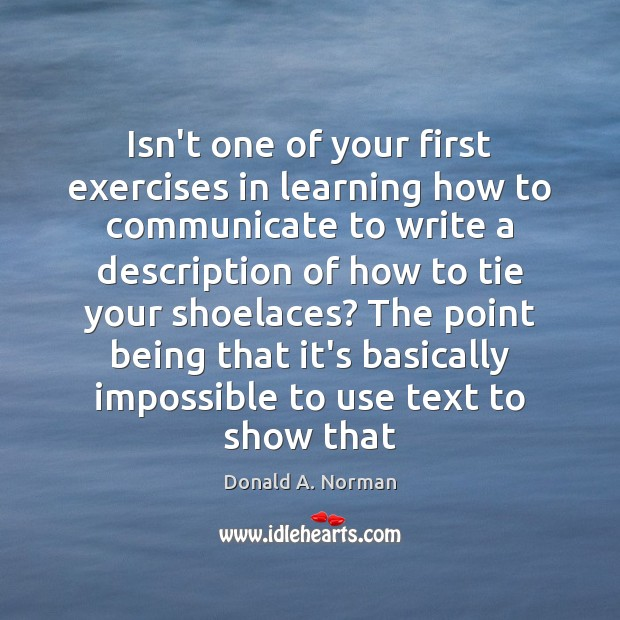 Isn't one of your first exercises in learning how to communicate to Donald A. Norman Picture Quote