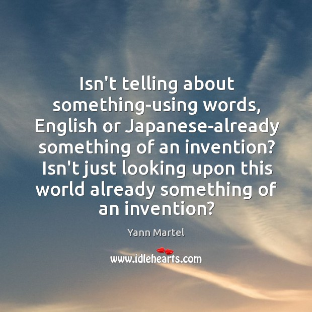 Isn't telling about something-using words, English or Japanese-already something of an invention? Image
