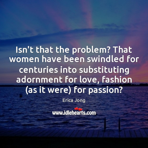 Isn't that the problem? That women have been swindled for centuries into Erica Jong Picture Quote