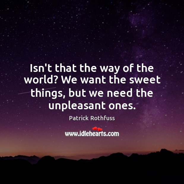 Isn't that the way of the world? We want the sweet things, Patrick Rothfuss Picture Quote
