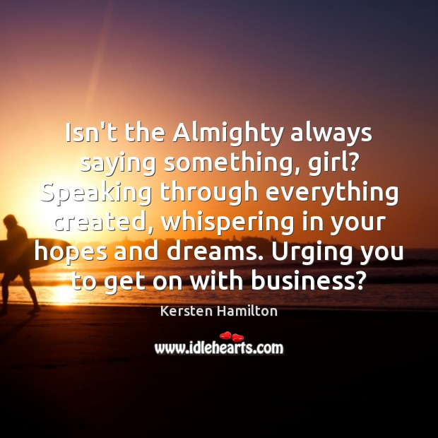 Isn't the Almighty always saying something, girl? Speaking through everything created, whispering Image