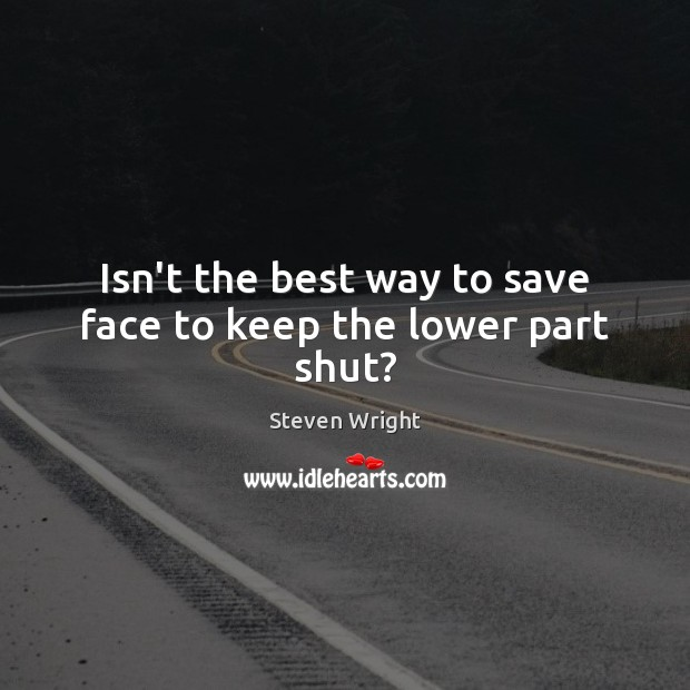 Isn't the best way to save face to keep the lower part shut? Steven Wright Picture Quote