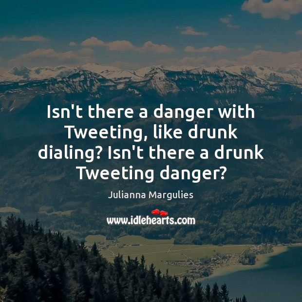 Isn't there a danger with Tweeting, like drunk dialing? Isn't there a Julianna Margulies Picture Quote