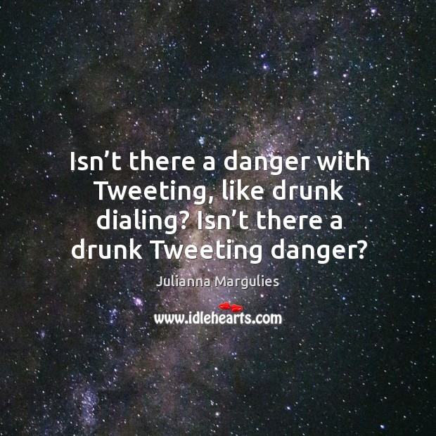 Isn't there a danger with tweeting, like drunk dialing? isn't there a drunk tweeting danger? Julianna Margulies Picture Quote