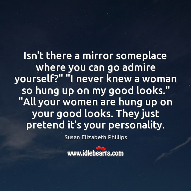 "Isn't there a mirror someplace where you can go admire yourself?"" ""I Susan Elizabeth Phillips Picture Quote"