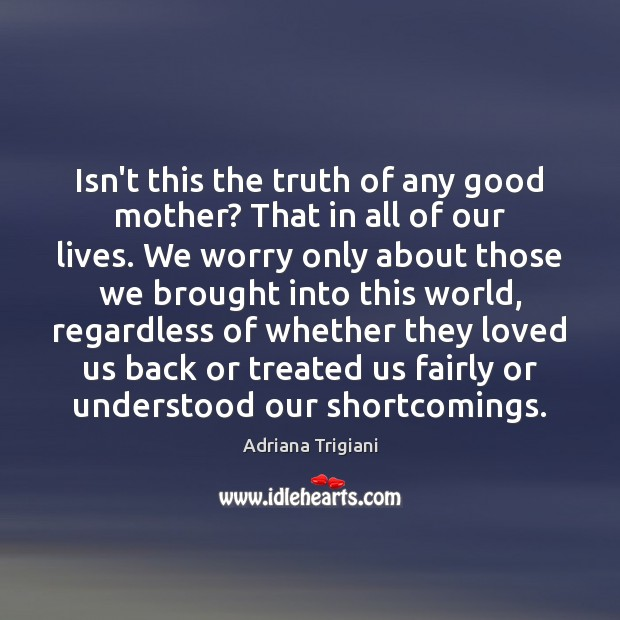Isn't this the truth of any good mother? That in all of Adriana Trigiani Picture Quote