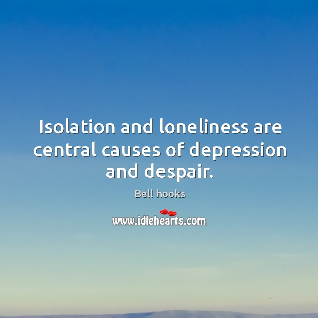 Isolation and loneliness are central causes of depression and despair. Image