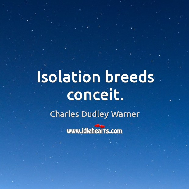 Isolation breeds conceit. Charles Dudley Warner Picture Quote