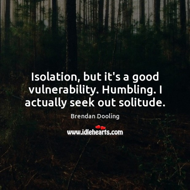 Image, Isolation, but it's a good vulnerability. Humbling. I actually seek out solitude.