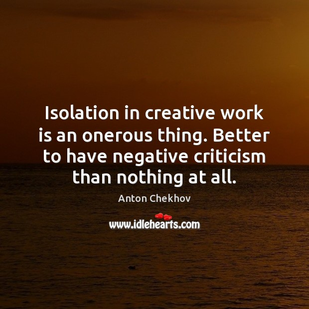 Image, Isolation in creative work is an onerous thing. Better to have negative