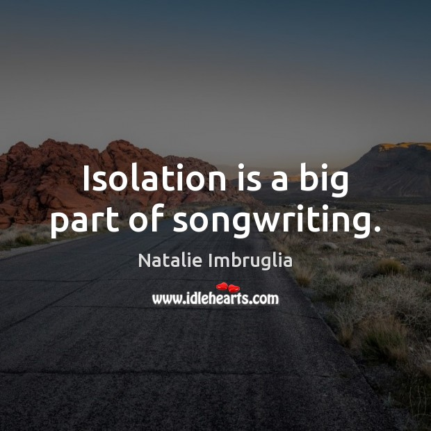Isolation is a big part of songwriting. Natalie Imbruglia Picture Quote