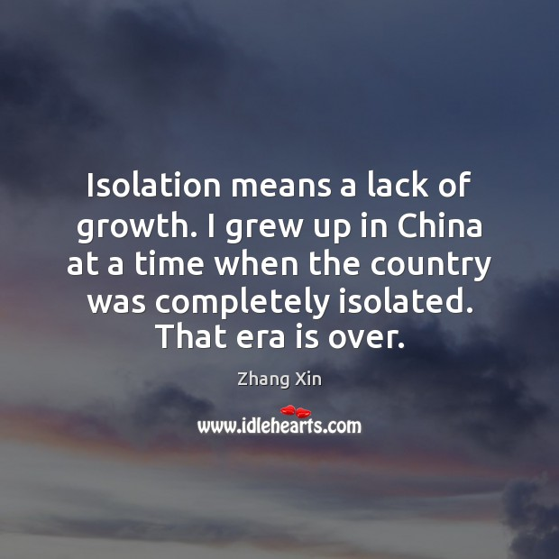 Isolation means a lack of growth. I grew up in China at Zhang Xin Picture Quote