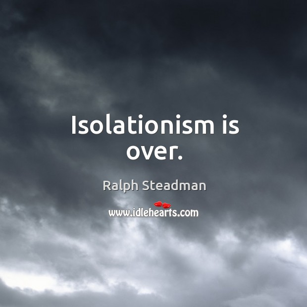 Isolationism is over. Image