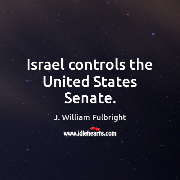 Israel controls the United States Senate. J. William Fulbright Picture Quote