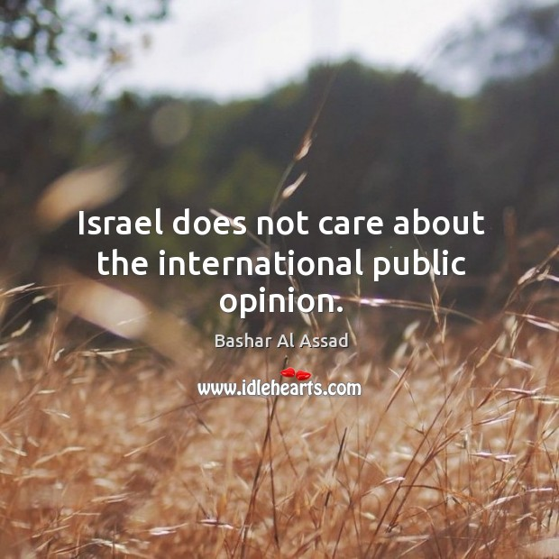 Israel does not care about the international public opinion. Bashar Al Assad Picture Quote