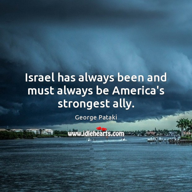 Israel has always been and must always be America's strongest ally. George Pataki Picture Quote
