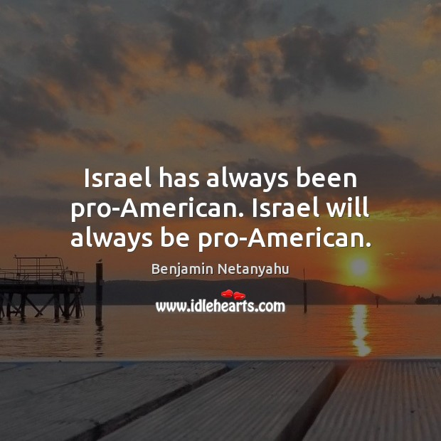 Image, Israel has always been pro-American. Israel will always be pro-American.