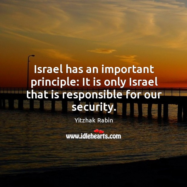 Israel has an important principle: it is only israel that is responsible for our security. Yitzhak Rabin Picture Quote