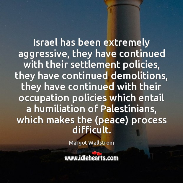 Israel has been extremely aggressive, they have continued with their settlement policies, Image