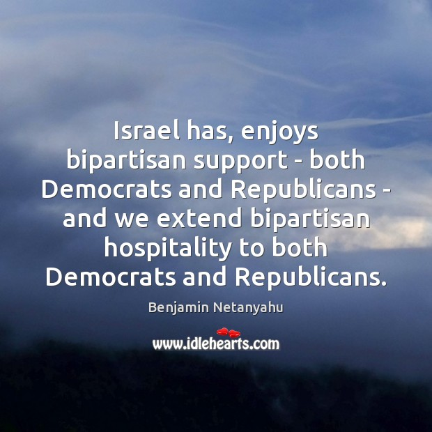 Israel has, enjoys bipartisan support – both Democrats and Republicans – and Benjamin Netanyahu Picture Quote